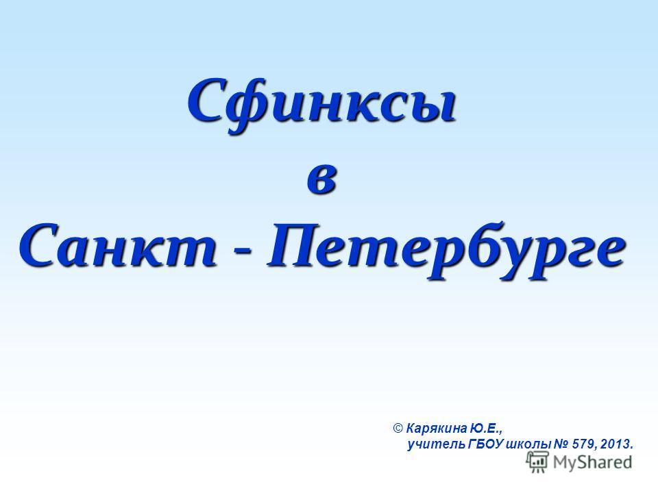 Сфинксыв Санкт - Петербурге © Карякина Ю.Е., учитель ГБОУ школы 579, 2013.