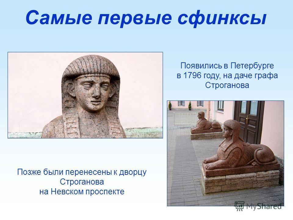 Самые первые сфинксы Позже были перенесены к дворцу Строганова на Невском проспекте Появились в Петербурге в 1796 году, на даче графа Строганова