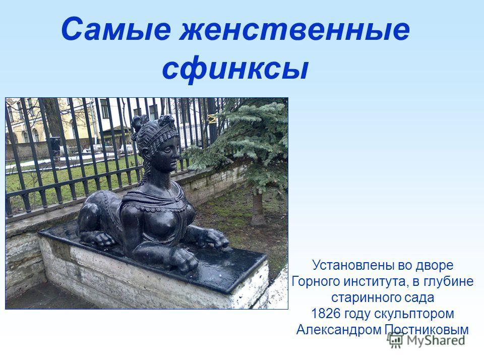 Самые женственные сфинксы Установлены во дворе Горного института, в глубине старинного сада 1826 году скульптором Александром Постниковым