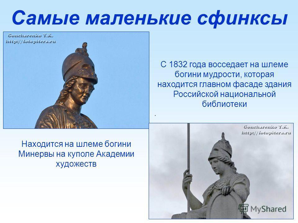 Самые маленькие сфинксы С 1832 года восседает на шлеме богини мудрости, которая находится главном фасаде здания Российской национальной библиотеки. Находится на шлеме богини Минервы на куполе Академии художеств
