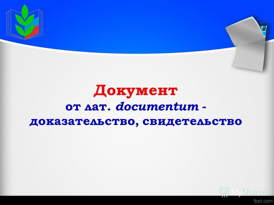 Документ от лат. documentum - доказательство, свидетельство