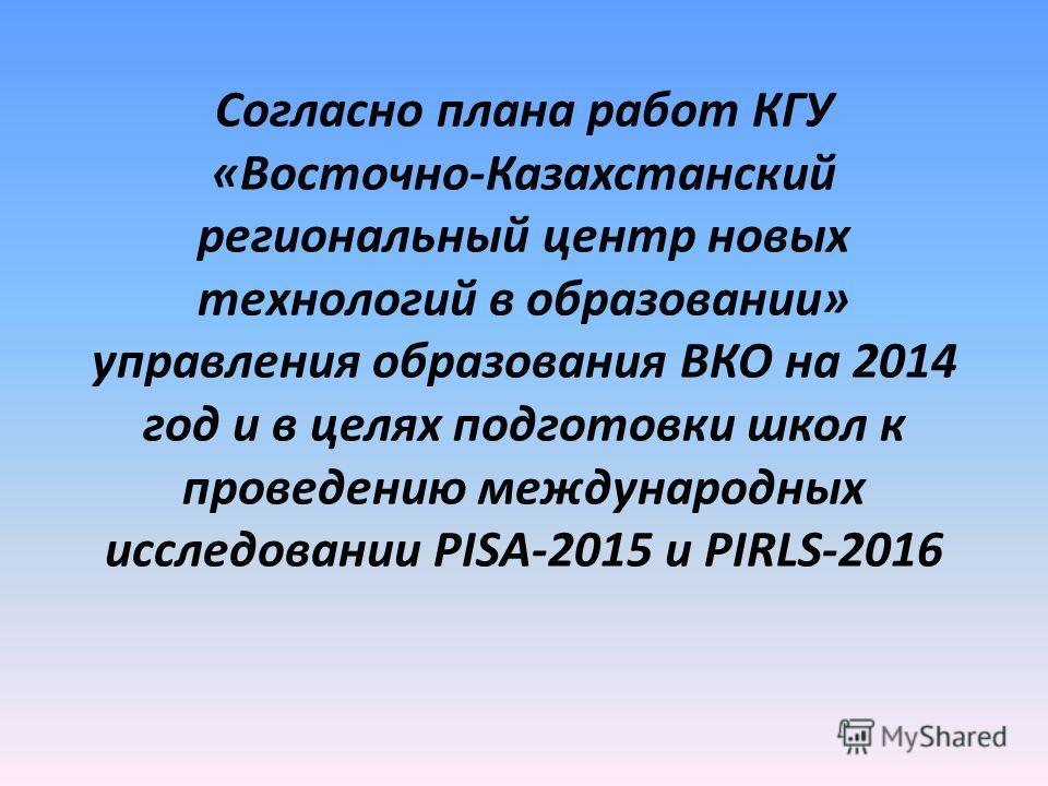 Согласно плана работ КГУ «Восточно-Казахстанский региональный центр новых технологий в образовании» управления образования ВКО на 2014 год и в целях подготовки школ к проведению международных исследовании PISA-2015 и PIRLS-2016