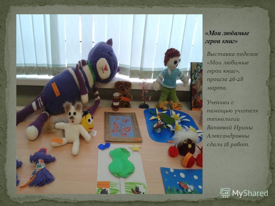 Выставка поделок »Мои любимые герои книг», прошла 26-28 марта. Ученики с помощью учителя технологии Вапаевой Ирины Александровны сдали 18 работ.