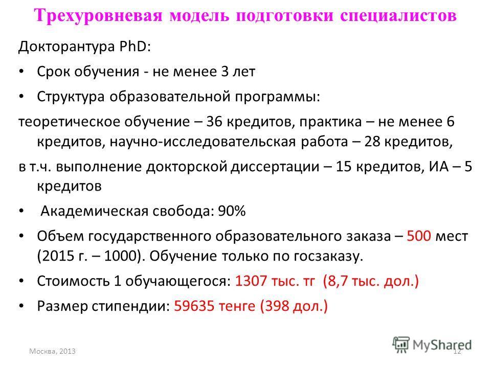 Москва, 201312 Трехуровневая модель подготовки специалистов Докторантура PhD: Срок обучения - не менее 3 лет Структура образовательной программы: теоретическое обучение – 36 кредитов, практика – не менее 6 кредитов, научно-исследовательская работа –