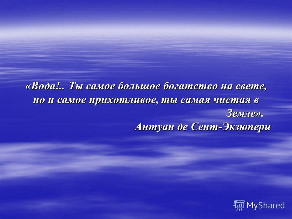 «Вода!.. Ты самое большое богатство на свете, но и самое прихотливое, ты самая чистая в Земле». Земле». Антуан де Сент-Экзюпери Антуан де Сент-Экзюпери