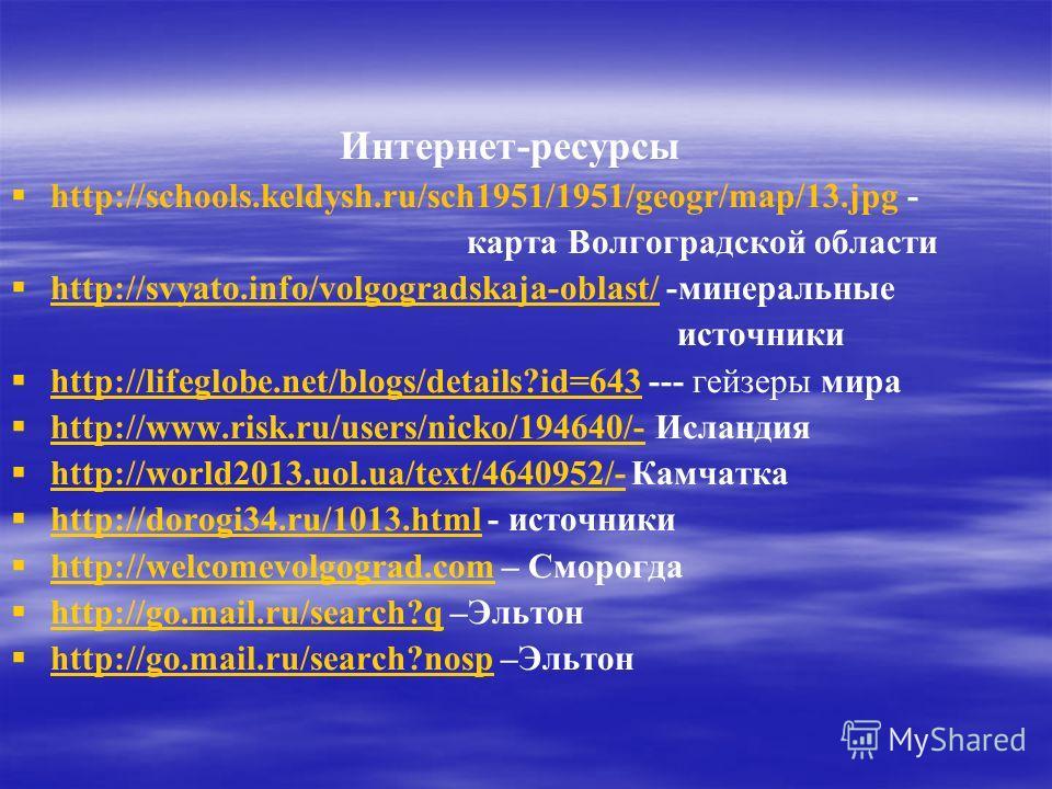Интернет-ресурсы http://schools.keldysh.ru/sch1951/1951/geogr/map/13. jpg - карта Волгоградской области http://svyato.info/volgogradskaja-oblast/ -минеральные http://svyato.info/volgogradskaja-oblast/ источники http://lifeglobe.net/blogs/details?id=6