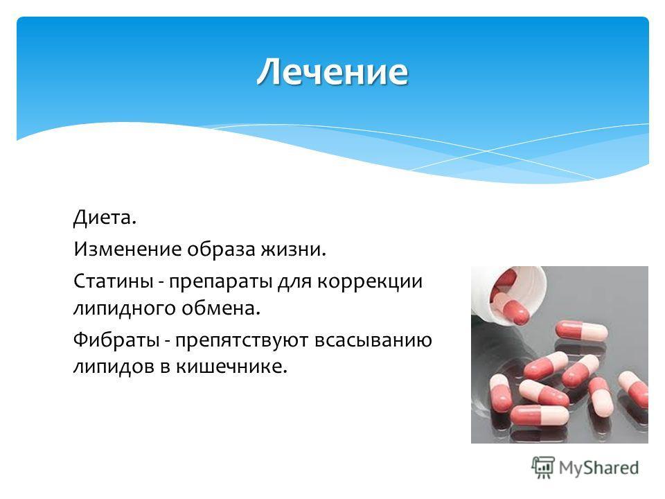 Диета. Изменение образа жизни. Статины - препараты для коррекции липидного обмена. Фибраты - препятствуют всасыванию липидов в кишечнике. Лечение