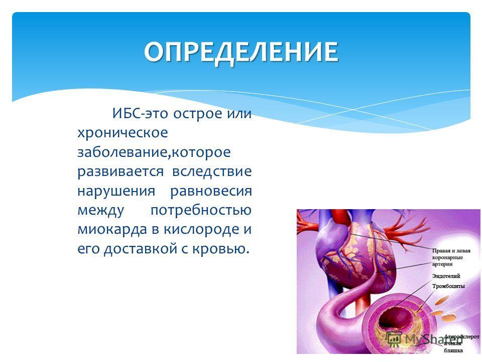 ОПРЕДЕЛЕНИЕ ИБС-это острое или хроническое заболевание,которое развивается вследствие нарушения равновесия между потребностью миокарда в кислороде и его доставкой с кровью.