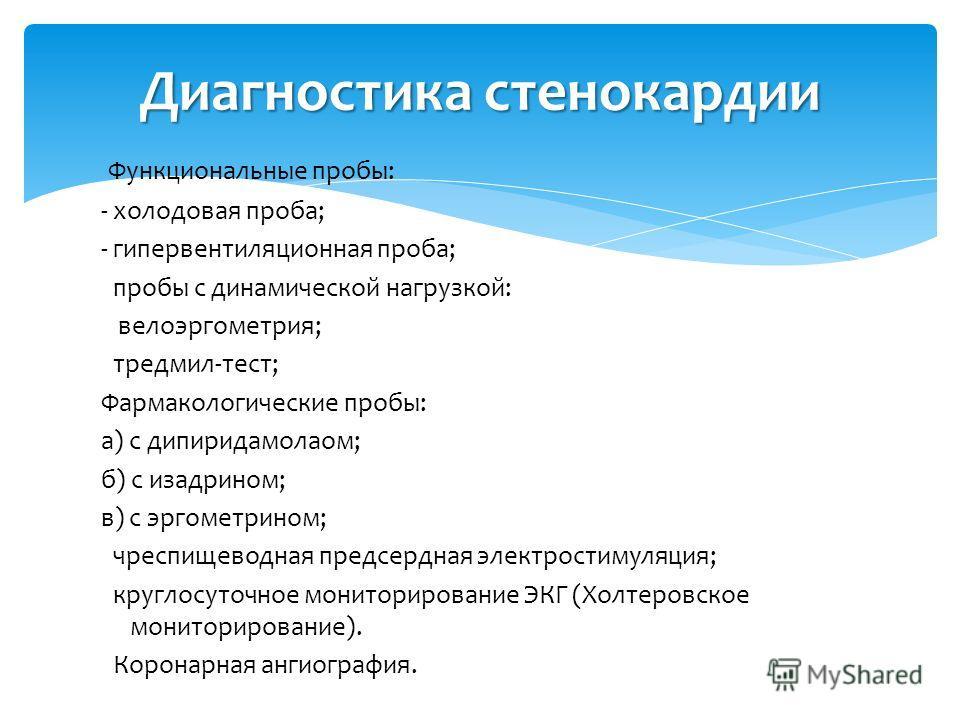 Функциональные пробы: - холодовая проба; - гипервентиляционная проба; пробы с динамической нагрузкой: велоэргометрия; тредмил-тест; Фармакологические пробы: а) с дипиридамолаом; б) с изадрином; в) с эргометрином; чреспищеводная предсердная электрости