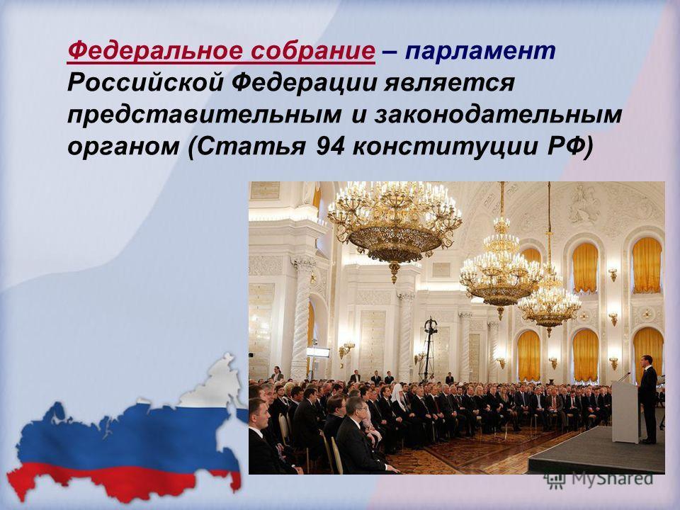 Федеральное собрание – парламент Российской Федерации является представительным и законодательным органом (Статья 94 конституции РФ)