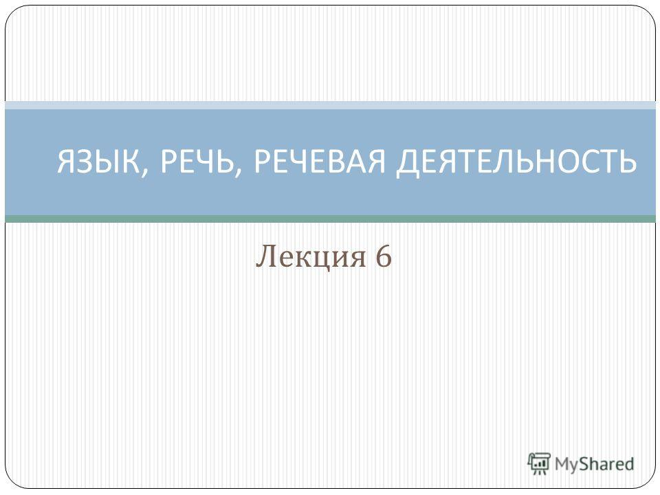 Лекция 6 ЯЗЫК, РЕЧЬ, РЕЧЕВАЯ ДЕЯТЕЛЬНОСТЬ
