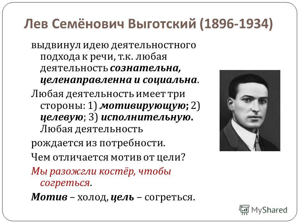 Лев Семёнович Выготский (1896-1934) выдвинул идею деятельностного подхода к речи, т. к. любая деятельность сознательна, целенаправленна и социальна. Любая деятельность имеет три стороны : 1) мотивирующую ; 2) целевую ; 3) исполнительную. Любая деятел
