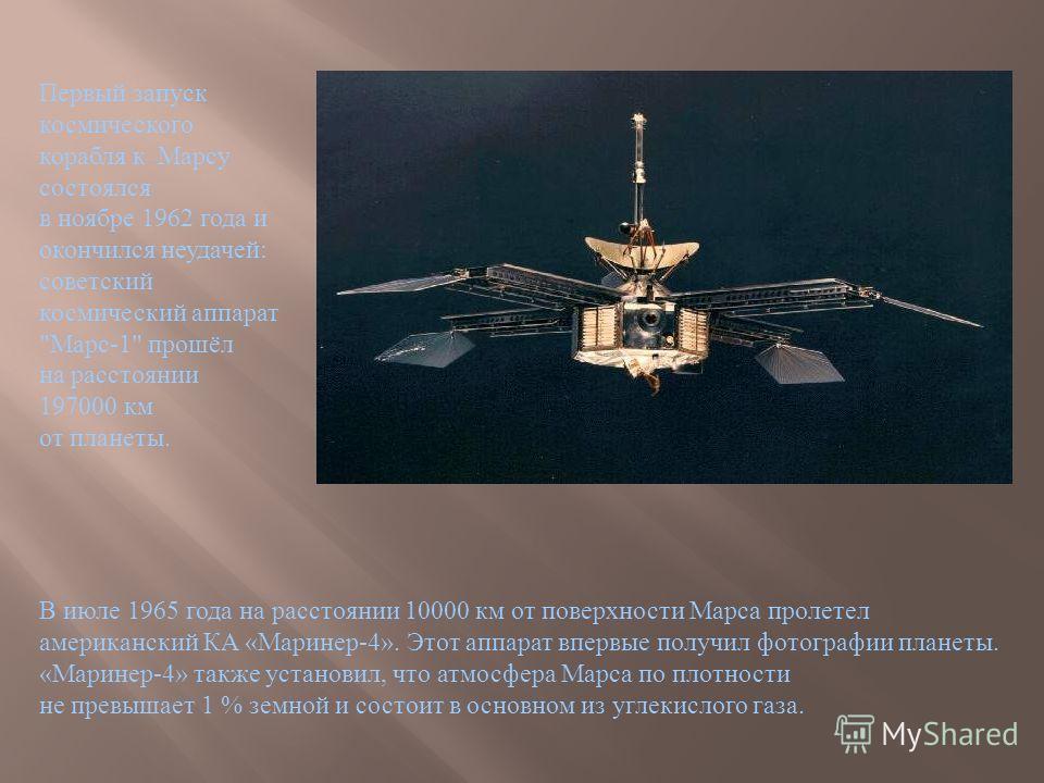 В июле 1965 года на расстоянии 10000 км от поверхности Марса пролетел американский КА « Маринер -4». Этот аппарат впервые получил фотографии планеты. « Маринер -4» также установил, что атмосфера Марса по плотности не превышает 1 % земной и состоит в