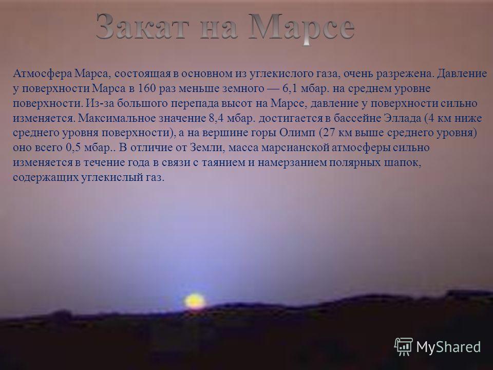 Атмосфера Марса, состоящая в основном из углекислого газа, очень разрежена. Давление у поверхности Марса в 160 раз меньше земного 6,1 мбар. на среднем уровне поверхности. Из - за большого перепада высот на Марсе, давление у поверхности сильно изменяе