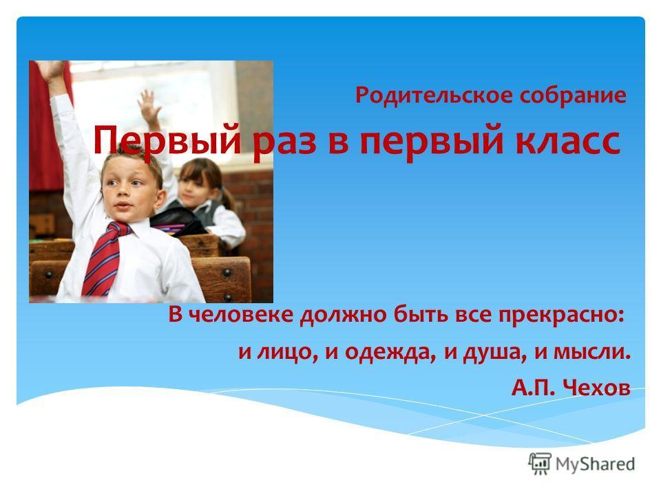 В человеке должно быть все прекрасно: и лицо, и одежда, и душа, и мысли. А.П. Чехов Родительское собрание Первый раз в первый класс