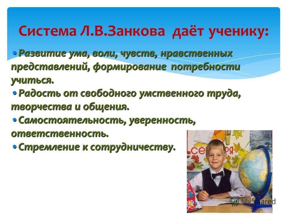 Система Л.В.Занкова даёт ученику: Развитие ума, воли, чувств, нравственных представлений, формирование потребности учиться.Развитие ума, воли, чувств, нравственных представлений, формирование потребности учиться. Радость от свободного умственного тру