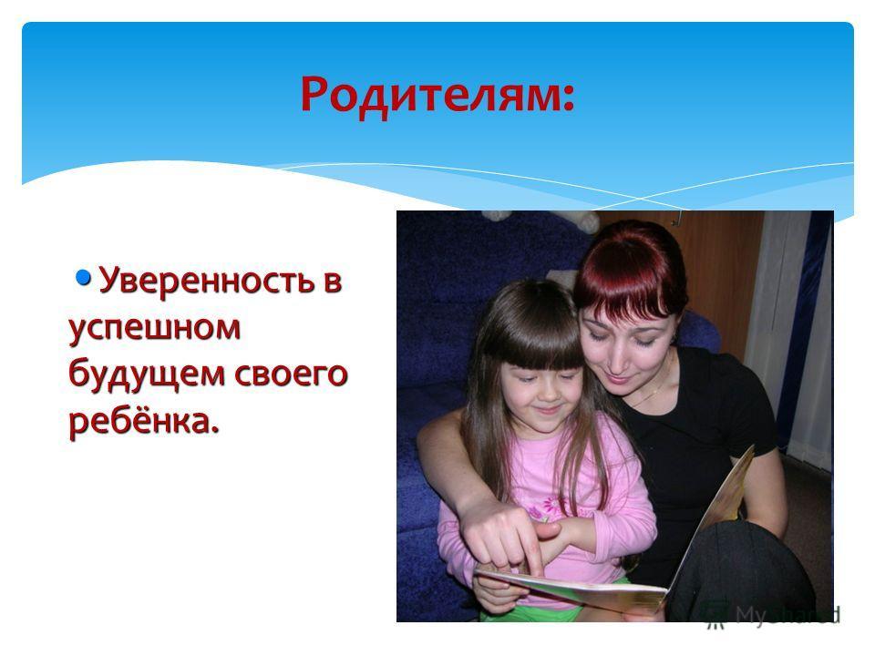 Родителям: Уверенность в успешном будущем своего ребёнка. Уверенность в успешном будущем своего ребёнка.