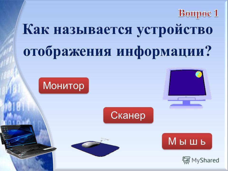 Как называется устройство отображения информации? Монитор Сканер М ы ш ь