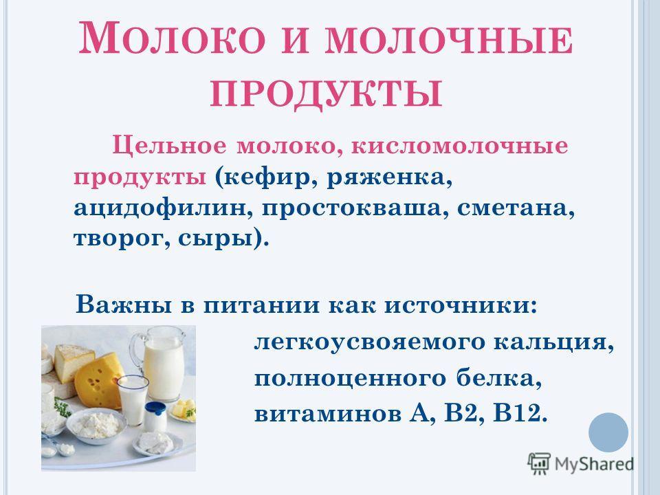 М ОЛОКО И МОЛОЧНЫЕ ПРОДУКТЫ Цельное молоко, кисломолочные продукты (кефир, ряженка, ацидофилин, простокваша, сметана, творог, сыры). Важны в питании как источники: легкоусвояемого кальция, полноценного белка, витаминов А, В2, В12.