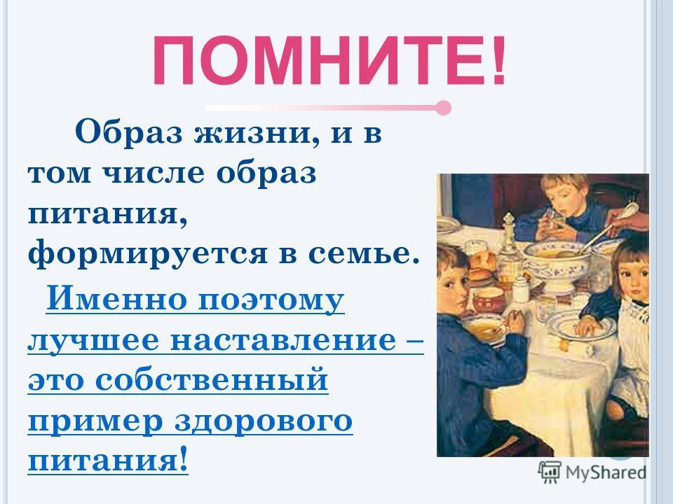 Образ жизни, и в том числе образ питания, формируется в семье. Именно поэтому лучшее наставление – это собственный пример здорового питания! ПОМНИТЕ!