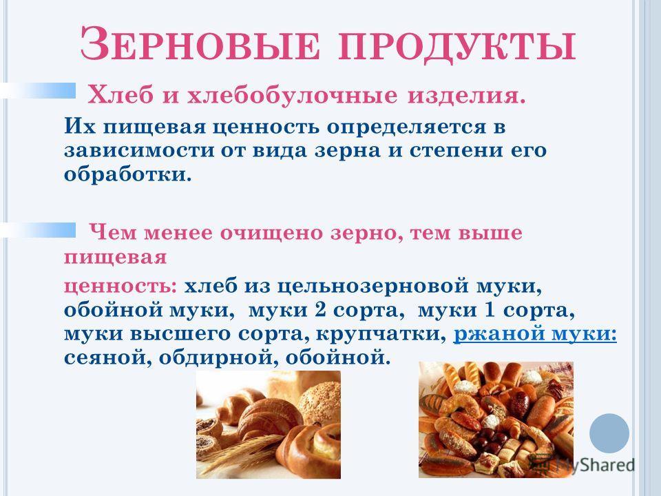 З ЕРНОВЫЕ ПРОДУКТЫ Хлеб и хлебобулочные изделия. Их пищевая ценность определяется в зависимости от вида зерна и степени его обработки. Чем менее очищено зерно, тем выше пищевая ценность: хлеб из цельнозерновой муки, обойной муки, муки 2 сорта, муки 1