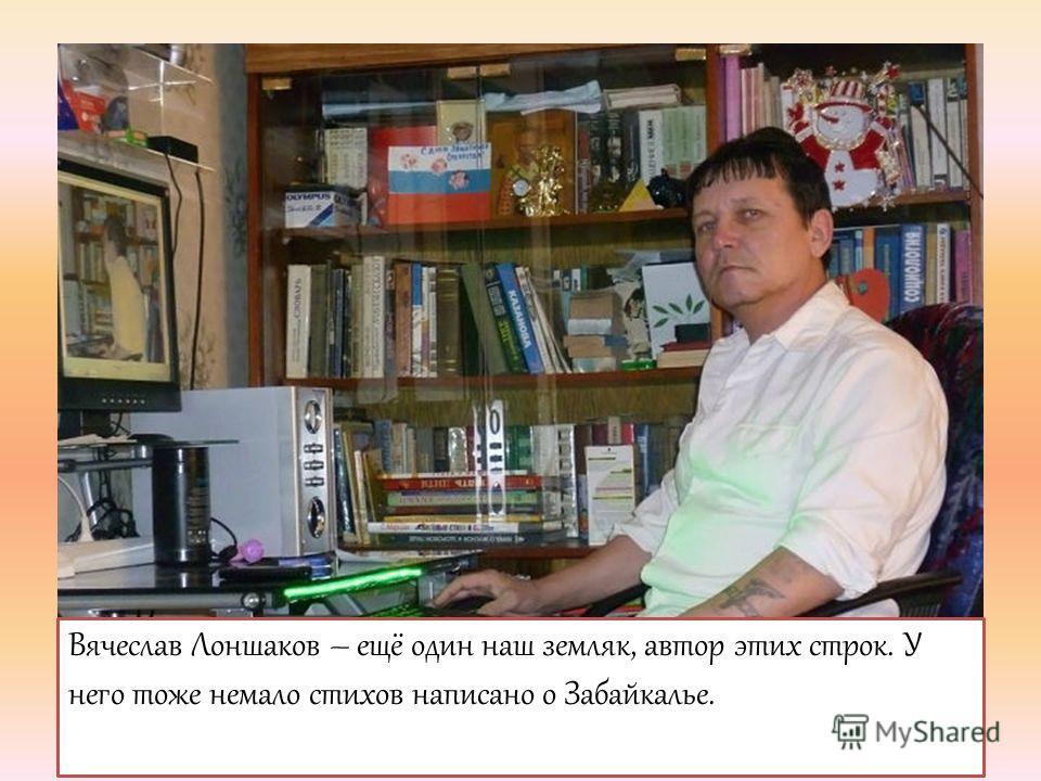Вячеслав Лоншаков – ещё один наш земляк, автор этих строк. У него тоже немало стихов написано о Забайкалье.