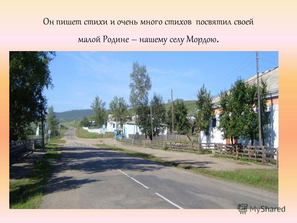 Он пишет стихи и очень много стихов посвятил своей малой Родине – нашему селу Мордою.