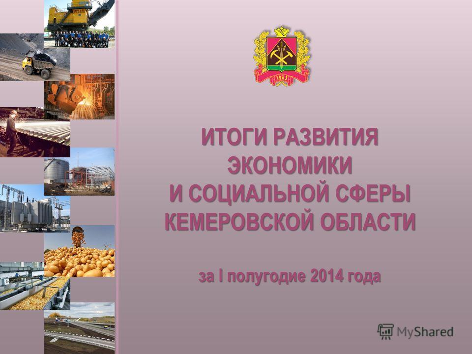 ИТОГИ РАЗВИТИЯ ЭКОНОМИКИ И СОЦИАЛЬНОЙ СФЕРЫ КЕМЕРОВСКОЙ ОБЛАСТИ за I полугодие 2014 года