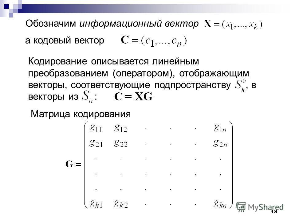18 Обозначим информационный вектор а кодовый вектор Кодирование описывается линейным преобразованием (оператором), отображающим векторы, соответствующие подпространству, в векторы из : Матрица кодирования