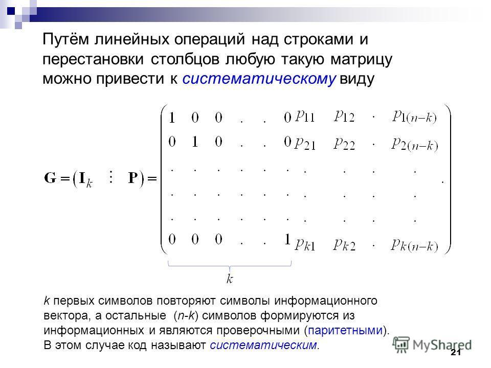 21 Путём линейных операций над строками и перестановки столбцов любую такую матрицу можно привести к систематическому виду k первых символов повторяют символы информационного вектора, а остальные (n-k) символов формируются из информационных и являютс