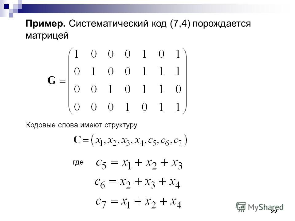 22 Пример. Систематический код (7,4) порождается матрицей Кодовые слова имеют структуру где