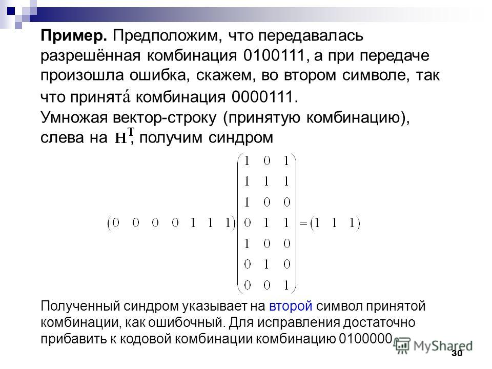 30 Пример. Предположим, что передавалась разрешённая комбинация 0100111, а при передаче произошла ошибка, скажем, во втором символе, так что принят á комбинация 0000111. Умножая вектор-строку (принятую комбинацию), слева на, получим синдром Полученны