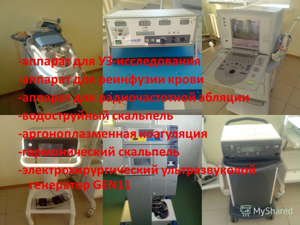 -аппарат для УЗ-исследования -аппарат для реинфузии крови -аппарат для радиочастотной абляции -водоструйный скальпель -аргоноплазменная коагуляция -гармонический скальпель -электрохирургический ультразвуковой генератор GEN11