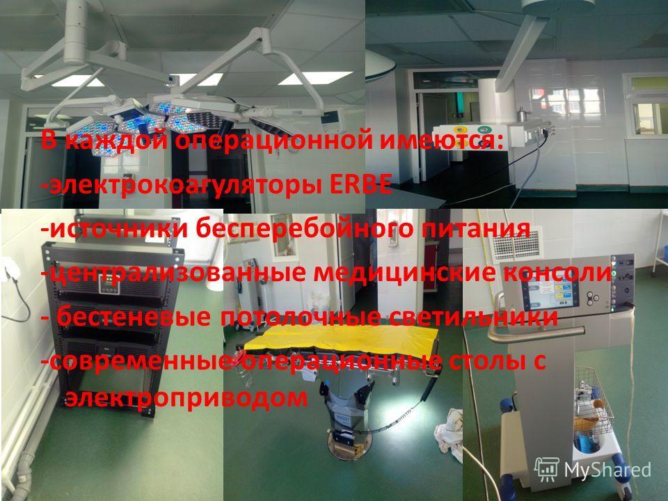 В каждой операционной имеются: -электрокоагуляторы ERBE -источники бесперебойного питания -централизованные медицинские консоли - бестеневые потолочные светильники -современные операционные столы с электроприводом