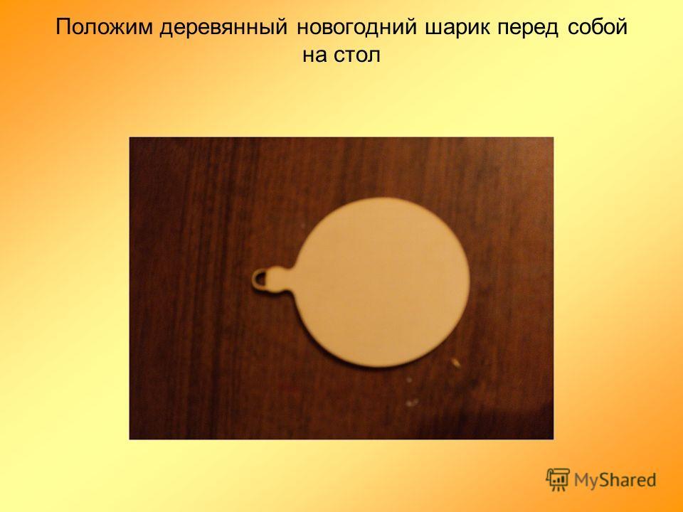 Положим деревянный новогодний шарик перед собой на стол