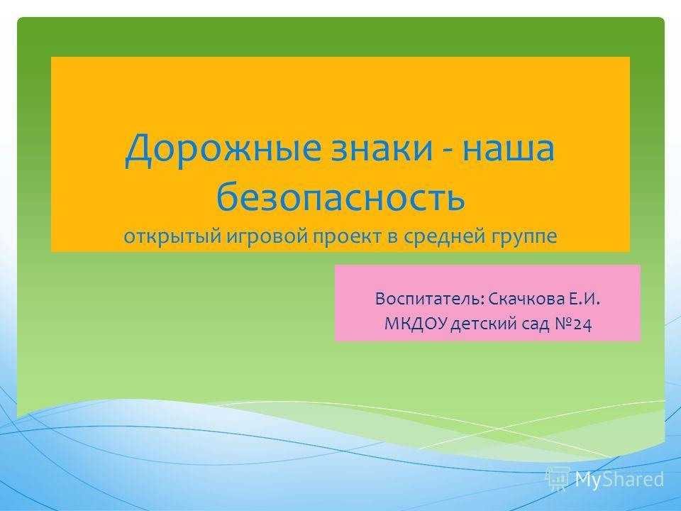 Дорожные знаки - наша безопасность открытый игровой проект в средней группе Воспитатель: Скачкова Е.И. МКДОУ детский сад 24