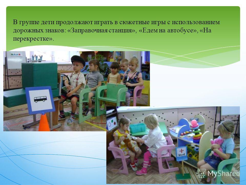 В группе дети продолжают играть в сюжетные игры с использованием дорожных знаков: «Заправочная станция», «Едем на автобусе», «На перекрестке».