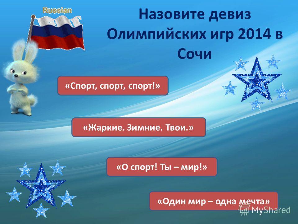 Назовите девиз Олимпийских игр 2014 в Сочи «Спорт, спорт, спорт!» «О спорт! Ты – мир!» «Жаркие. Зимние. Твои.» «Один мир – одна мечта»