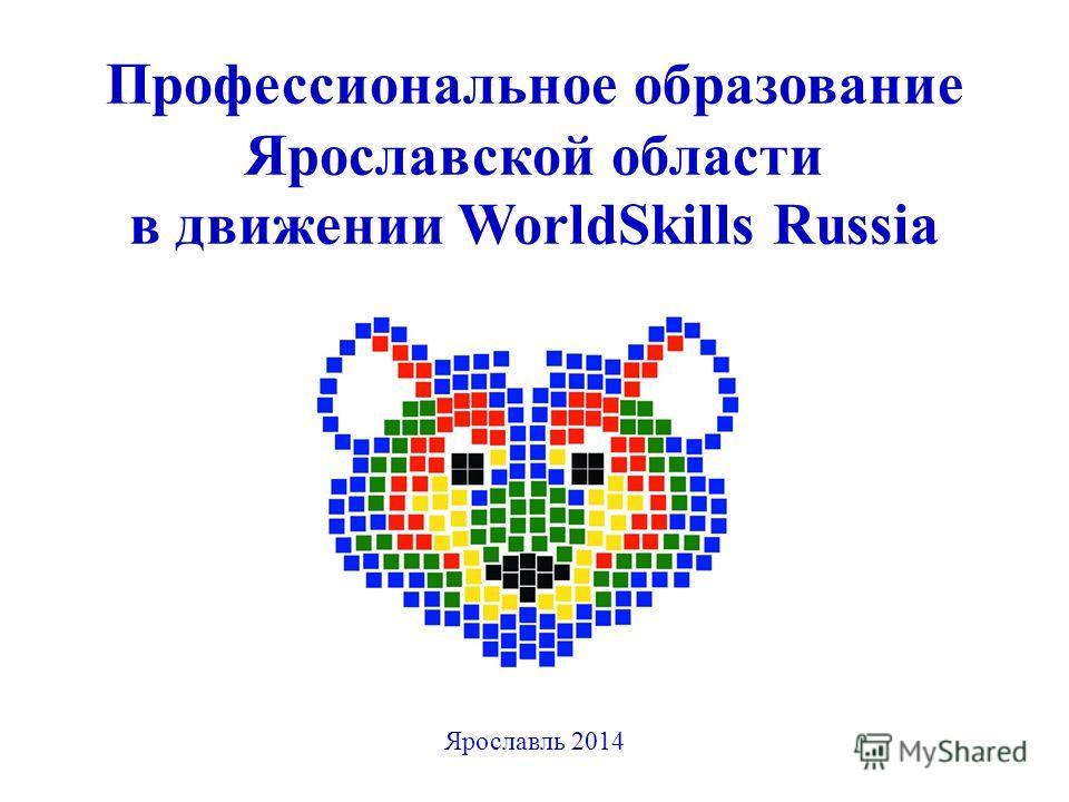 Профессиональное образование Ярославской области в движении WorldSkills Russia Ярославль 2014
