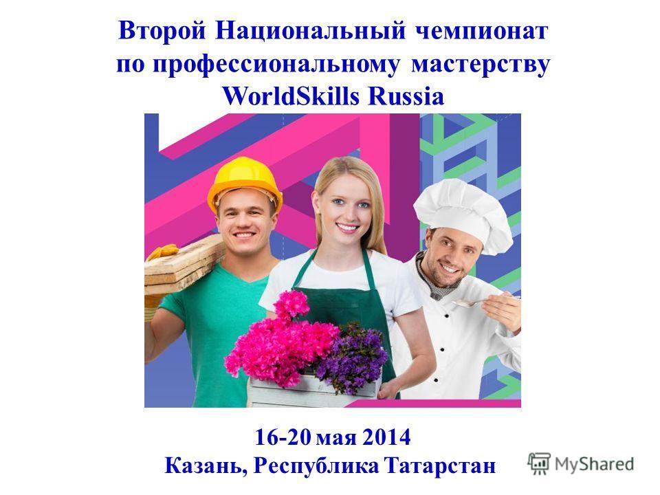 Второй Национальный чемпионат по профессиональному мастерству WorldSkills Russia 16-20 мая 2014 Казань, Республика Татарстан
