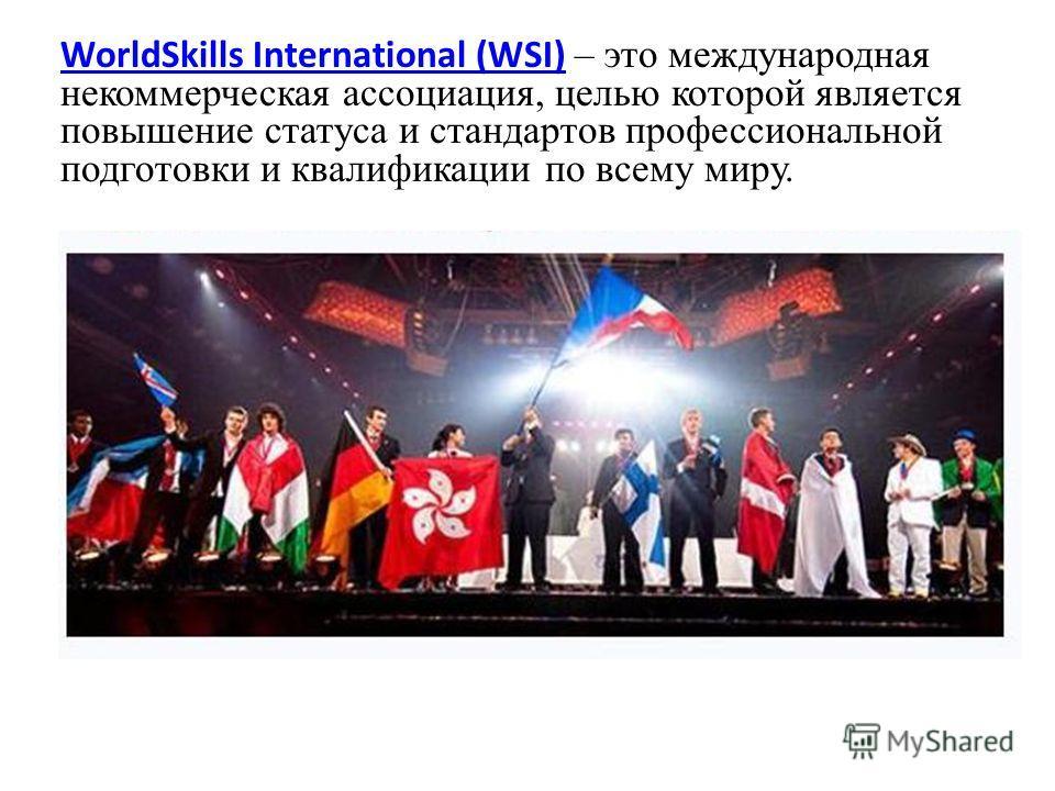 WorldSkills International (WSI)WorldSkills International (WSI) – это международная некоммерческая ассоциация, целью которой является повышение статуса и стандартов профессиональной подготовки и квалификации по всему миру.
