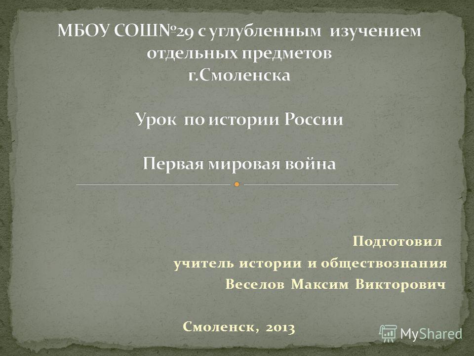 Подготовил учитель истории и обществознания Веселов Максим Викторович Смоленск, 2013