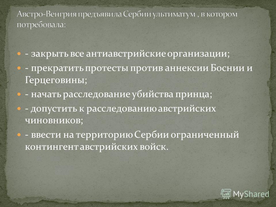 - закрыть все антиавстрийские организации; - прекратить протесты против аннексии Боснии и Герцеговины; - начать расследование убийства принца; - допустить к расследованию австрийских чиновников; - ввести на территорию Сербии ограниченный контингент а