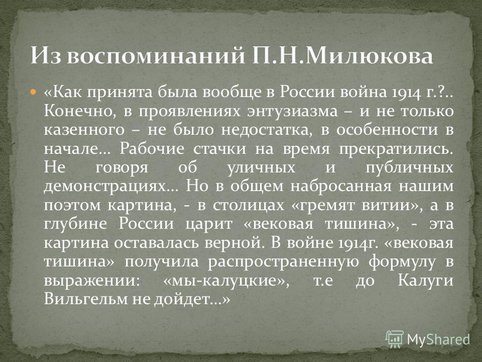 «Как принята была вообще в России война 1914 г.?.. Конечно, в проявлениях энтузиазма – и не только казенного – не было недостатка, в особенности в начале… Рабочие стачки на время прекратились. Не говоря об уличных и публичных демонстрациях… Но в обще