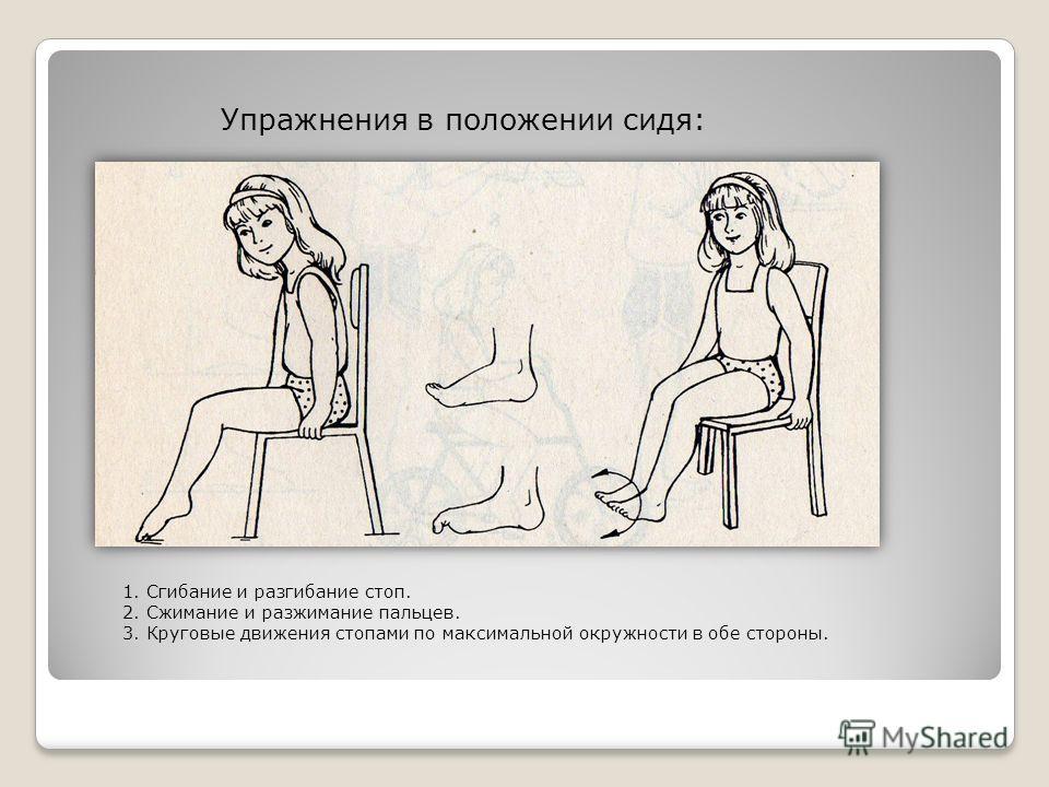 Упражнения в положении сидя: 1. Сгибание и разгибание стоп. 2. Сжимание и разжимание пальцев. 3. Круговые движения стопами по максимальной окружности в обе стороны.