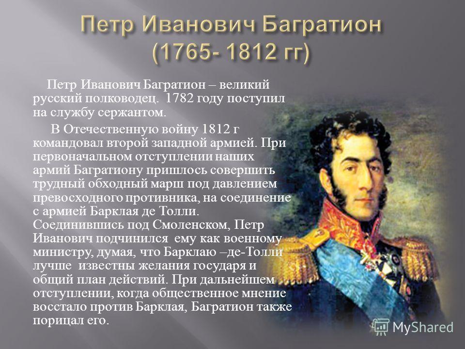 Петр Иванович Багратион – великий русский полководец. 1782 году поступил на службу сержантом. В Отечественную войну 1812 г командовал второй западной армией. При первоначальном отступлении наших армий Багратиону пришлось совершить трудный обходный ма