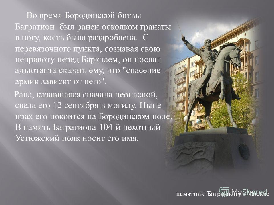 Во время Бородинской битвы Багратион был ранен осколком гранаты в ногу, кость была раздроблена. С перевязочного пункта, сознавая свою неправоту перед Барклаем, он послал адъютанта сказать ему, что