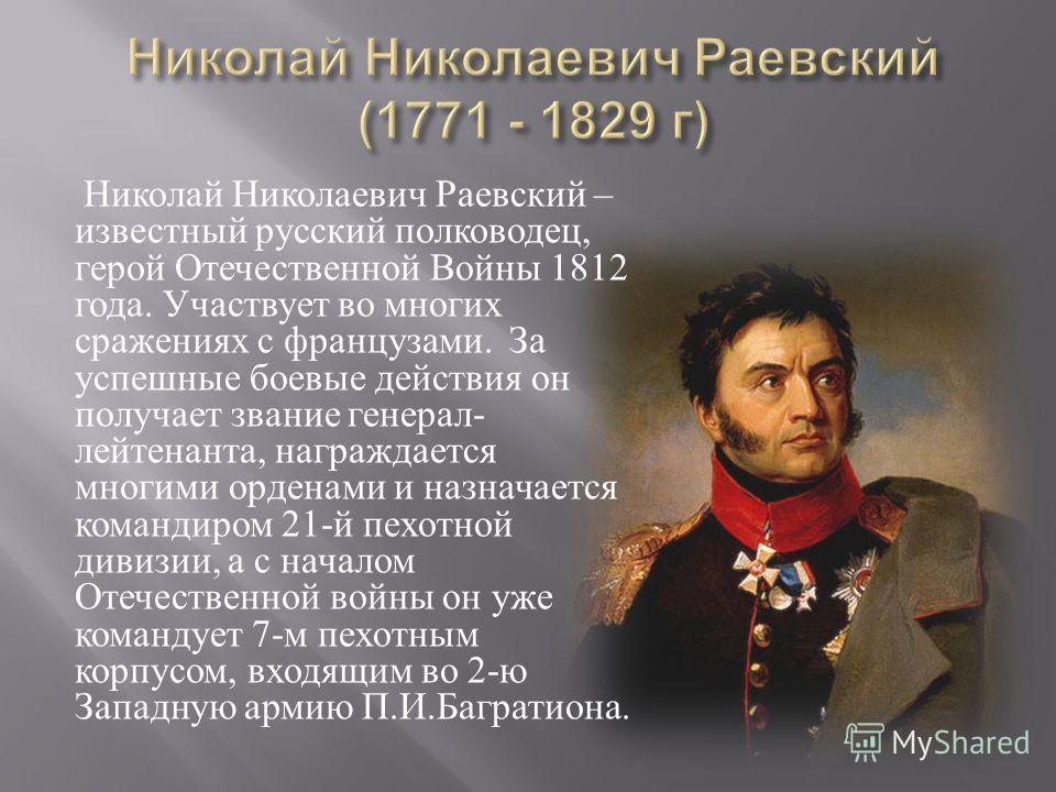 Николай Николаевич Раевский – известный русский полководец, герой Отечественной Войны 1812 года. Участвует во многих сражениях с французами. За успешные боевые действия он получает звание генерал - лейтенанта, награждается многими орденами и назначае