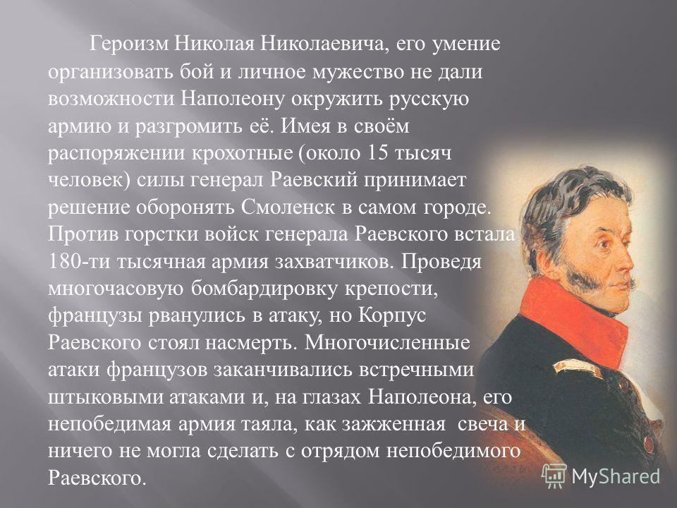 Героизм Николая Николаевича, его умение организовать бой и личное мужество не дали возможности Наполеону окружить русскую армию и разгромить её. Имея в своём распоряжении крохотные ( около 15 тысяч человек ) силы генерал Раевский принимает решение об