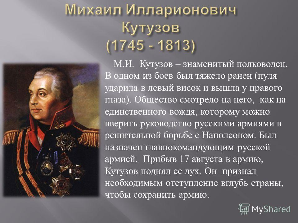 М. И. Кутузов – знаменитый полководец. В одном из боев был тяжело ранен ( пуля ударила в левый висок и вышла у правого глаза ). Общество смотрело на него, как на единственного вождя, которому можно вверить руководство русскими армиями в решительной б